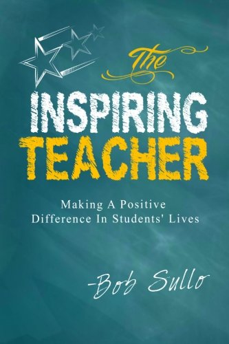 The Inspiring Teacher: Making a Positive Difference in Students' Lives: Bob Sullo