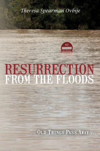 Resurrection from the Floods: . Old Things Pass Away. (Volume 1): Theresa Spearman Ovbije