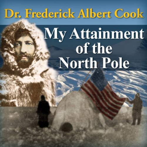 My Attainment of the North Pole: Dr. Frederick Albert Cook