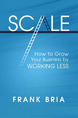 9780985725457: Scale: How to Grow Your Business by Working Less