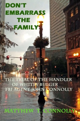 9780985737108: Don't Embarrass The Family: The Trial of Whitey Bulger's Handler FBI Special Agent John Connolly
