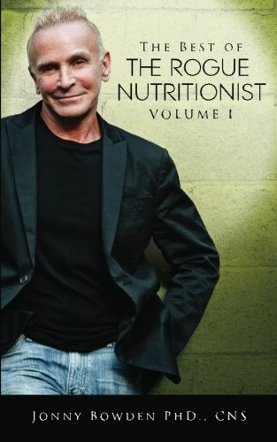 The Best of the Rogue Nutritionist - Volume I (Volume 1): Jonny Bowden