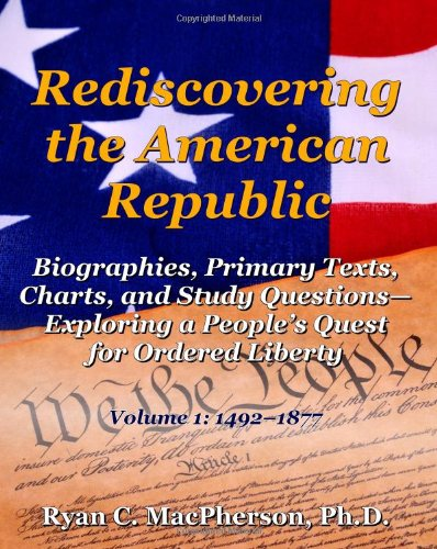 9780985754303: Rediscovering the American Republic: Biographies, Primary Texts, Charts, and Study Questions Exploring a People's Quest for Ordered Liberty; Volume 1: