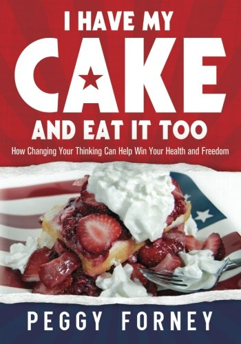 9780985762100: I Have My Cake And Eat It Too: How Changing Your Thinking Can Help Win Your Health and Freedom