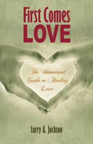 First Comes Love: The Unmarried Guide to Finding Love: Jackson, Larry