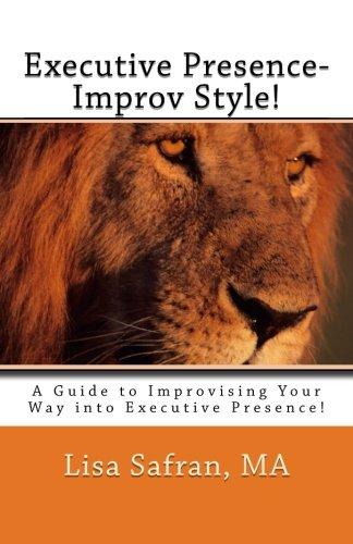 Executive Presence- Improv Style!: A Guide to Improvising Your Way into Executive Presence!: Safran...