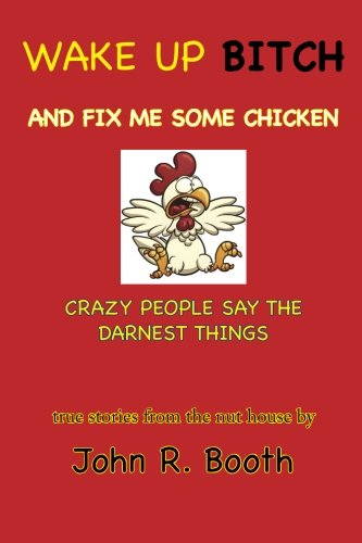 9780985810375: Wake Up Bitch And Fix Me Some Chicken: Crazy People Say The Darnest Things