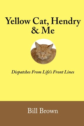 9780985814908: Yellow Cat, Hendry & Me: Dispatches From Life's Front Lines