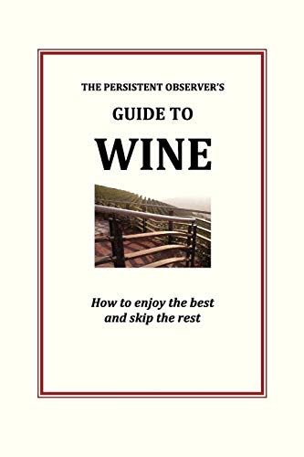 9780985840044: The Persistent Observer's Guide to Wine: How to enjoy the best and skip the rest (The Persistent Observer Guides) (Volume 1)