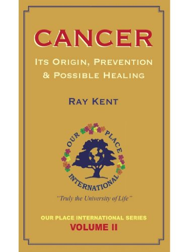 Cancer ~ Its Origin, Prevention & Possible Healing: Ray Kent