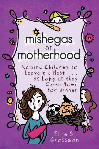 Mishegas of Motherhood. Raising Children to Leave the Nest.as Long as They Come Home for Dinner.: ...