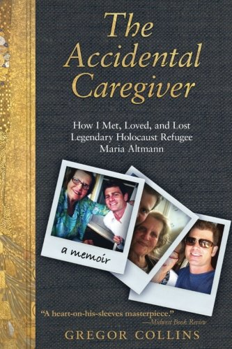 9780985865405: The Accidental Caregiver: How I Met, Loved, and Lost Legendary Holocaust Refugee Maria Altmann