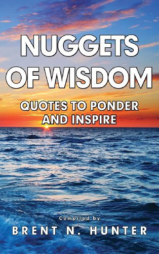 Nuggets of Wisdom: Quotes to Ponder and Inspire: Hunter, Brent N.