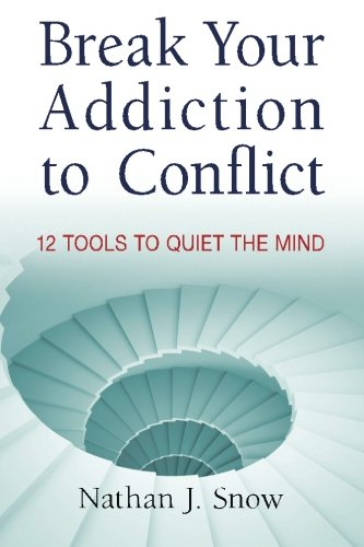 Break Your Addiction to Conflict: 12 Tools To Quiet the Mind: Mr. Nathan J. Snow
