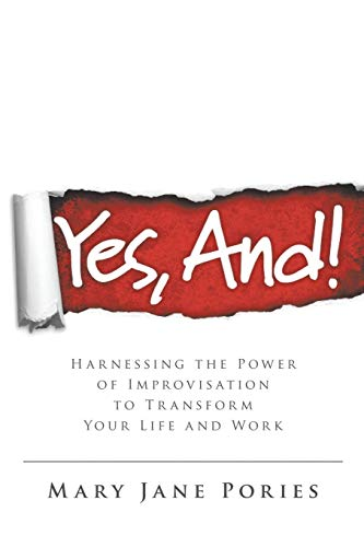 Yes, And!: Harnessing the Power of Improvisation to Transform Your Life and Work: Pories, Mary Jane