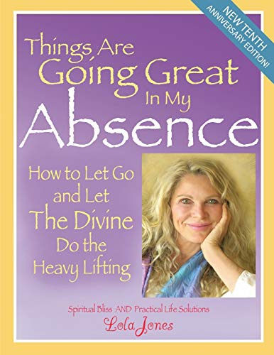 9780985902605: Things Are Going Great In My Absence: How To Let Go And Let The Divine Do The Heavy Lifting
