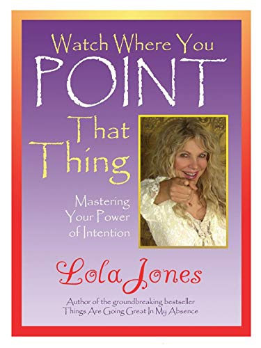Watch Where You Point That Thing: Mastering Your Power of Intention: Lola Jones