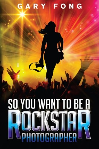 9780985917807: So You Want To Be A Rockstar Photographer: Exploding The Myth And Real World Guidance (Volume 1)