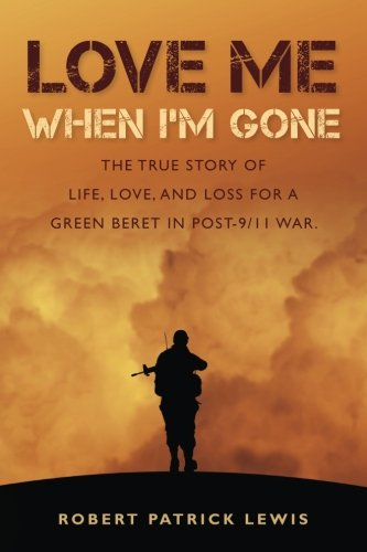 9780985940416: Love Me When I'm Gone: The true story of life, love, and loss for a Green Beret in post-9/11 war.