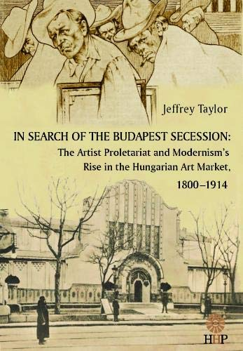 9780985943332: In Search of the Budapest Secession: The Artist Proletariat and the Modernism's Rise in the Hungarian Art Market, 1800-1914