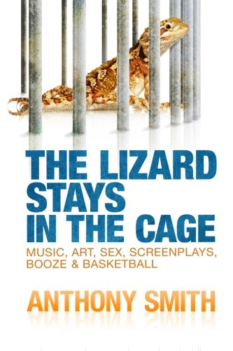 The Lizard Stays in the Cage: Music, Art, Sex, Screenplays, Booze & Basketball: Smith, Anthony