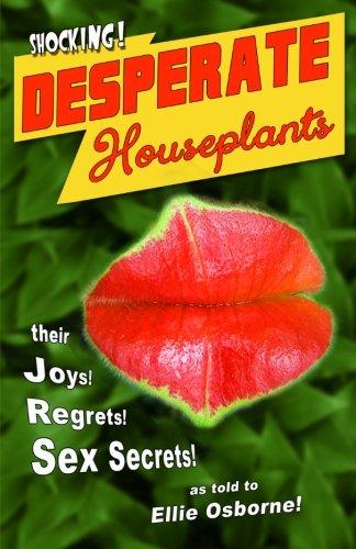 Desperate Houseplants: Their Joys! Regrets! Sex Secrets! as told to Ellie Osborne!: Osborne, Ms. ...