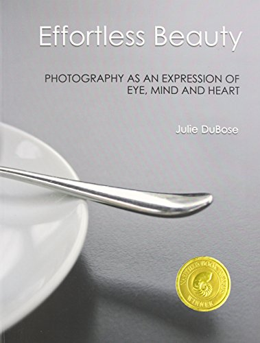 Effortless Beauty: Photography as an Expression of Eye, Mind and Heart: Dubose, Julie