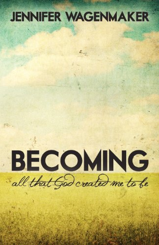 Becoming: All That God Created Me To Be: Jennifer Wagenmaker