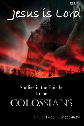 Jesus Is Lord, Studies in the Book of Colossians: Lance Ketchum