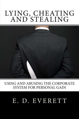 9780986032318: Lying, Cheating and Stealing: Using and Abusing the Corporate System for Personal Gain