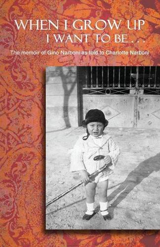 9780986072819: When I Grow Up I Want To Be . . .: The memoir of Gino Narboni as told to Charlotte Narboni