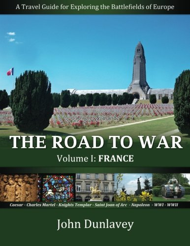 The Road to War: A Travel Guide for Exploring the Battlefields of Europe (France) (Volume 1): John ...
