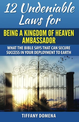 9780986124372: 12 Undeniable Laws For Being A Kingdom Of Heaven Ambassador: What The Bible Says That Can Secure Success In Your Deployment To The Earth