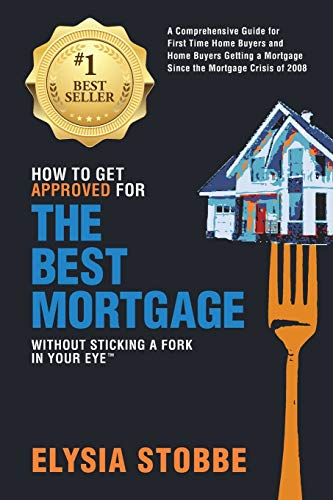 9780986162008: How to Get Approved for the Best Mortgage Without Sticking a Fork in Your Eye: A Comprehensive Guide for First Time Home Buyers and Home Buyers ... Since the Mortgage Crisis of 2008 (Volume 1)