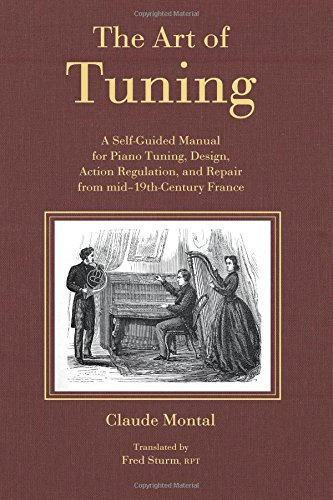 The Art of Tuning: A Self-Guided Manual for Piano Tuning, Design, Action Regulation, and Repair ...