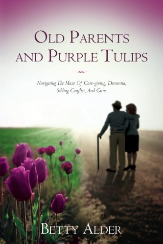 9780986190803: Old Parents and Purple Tulips: Navigating The Maze Of Care-giving, Dementia, Sibling Conflict, And Guns