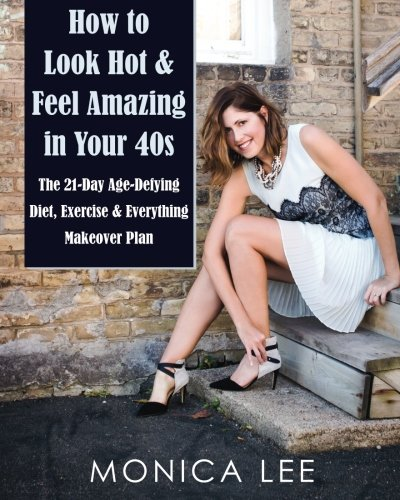 9780986194313: How to Look Hot & Feel Amazing in Your 40s: The 21-Day Age-Defying Diet, Exercise & Everything Makeover Plan