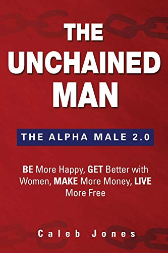The Unchained Man: The Alpha Male 2.0: Be More Happy, Make More Money, Get Better with Women, Live ...