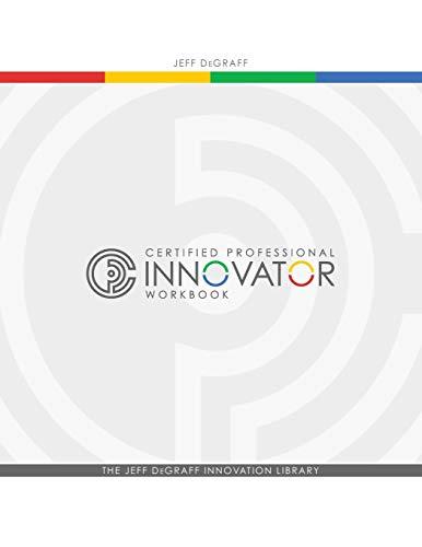Certified Professional Innovator Workbook: DeGraff, Jeff