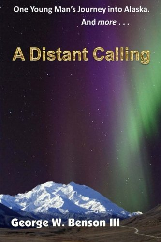 A Distant Calling: One Young Man's Journey into Alaska. And more...: Benson III, George W.