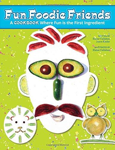 Fun Foodie Friends: A Cookbook Where Fun Is the First Ingredient: Elaine Callahan