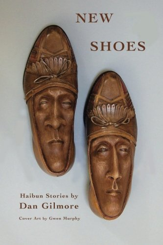 New Shoes: New and Selected Haibun Stories: Dan Gilmore