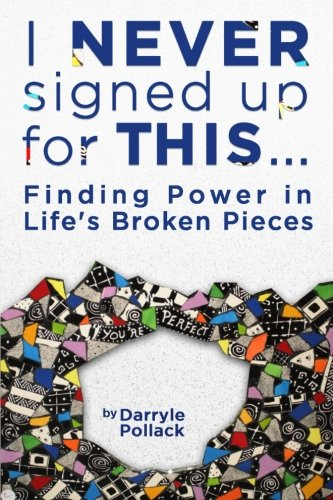I Never Signed Up for This...: Finding Power in Life's Broken Pieces: Darryle Pollack
