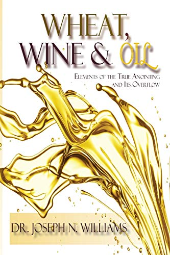 9780986430589: Wheat, Wine & Oil --- Elements of the True Anointing and Its Overflow