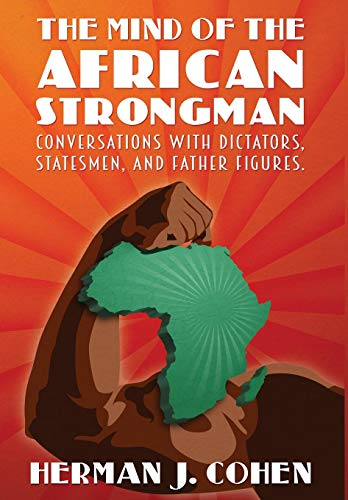 THE MIND OF THE AFRICAN STRONGMAN: Conversations with Dictators, Statesmen, and Father Figures: ...