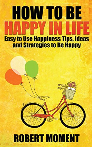 9780986449338: How to Be Happy in Life: Easy to Use Happiness Tips, Ideas and Strategies to Be Happy