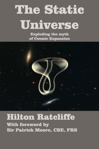 9780986492624: The Static Universe: Exploding the Myth of Cosmic Expansion