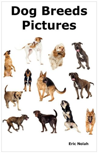 Dog Breeds Pictures: Over 100 Breeds Including: Eric Nolah