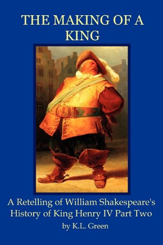 The Making of a King: A Retelling of William Shakespeare's History of King Henry IV Part Two: ...