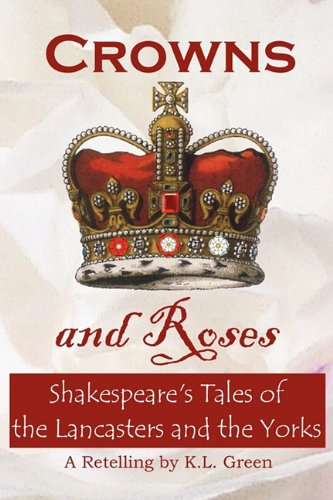 Crowns and Roses: Shakespeare's Tales of the Lancasters and the Yorks: Green, Kelly Leanne